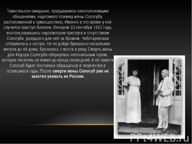 Томительное ожидание, прерываемое неисполняемыми обещаниями, надломило психику жены Сологуба, расположенной к сумасшествию. Именно в это время у неё случился приступ болезни. Вечером 23 сентября 1921 года, воспользовавшись недосмотром прислуги и отс…