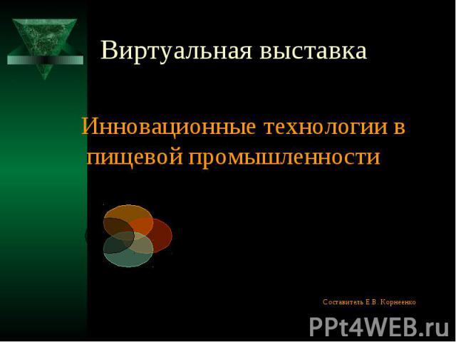 Виртуальная выставка Инновационные технологии в пищевой промышленности Составитель Е.В. Корнеенко