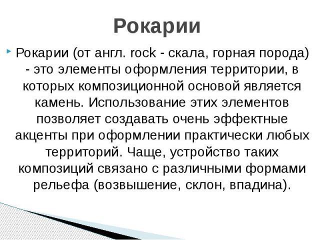 Рокарии Рокарии (от англ. rock - скала, горная порода) - это элементы оформления территории, в которых композиционной основой является камень. Использование этих элементов позволяет создавать очень эффектные акценты при оформлении практически любых …