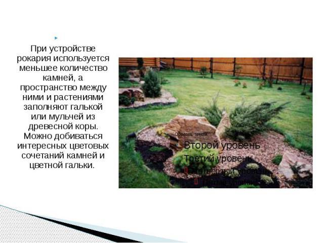 При устройстве рокария используется меньшее количество камней, а пространство между ними и растениями заполняют галькой или мульчей из древесной коры. Можно добиваться интересных цветовых сочетаний камней и цветной гальки.