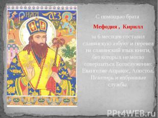 . . С помощью брата Мефодия , Кирилл за 6 месяцев составил славянскую азбуку и п