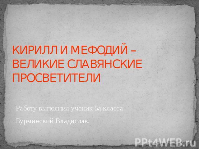 КИРИЛЛ И МЕФОДИЙ – ВЕЛИКИЕ СЛАВЯНСКИЕ ПРОСВЕТИТЕЛИ Работу выполнил ученик 5а класса Бурминский Владислав.