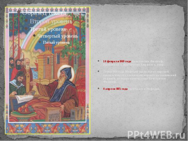 14 февраля 869 года Константин Философ, Названный в монашестве Кириллом, умер. Летом 884 года Мефодий удалился от мирской суеты и вместе с учениками перевел на славянский те книги, которые намечал еще Константин Философ. 4 апреля 885 года скончался …