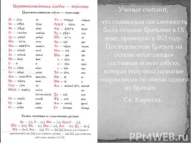 Ученые считают, Ученые считают, что славянская письменность была создана братьями в IX веке, примерно в 863 году. Последователи братьев на основе «глаголицы» составили новую азбуку, которая получила название «кириллица» по имени одного из братьев - …