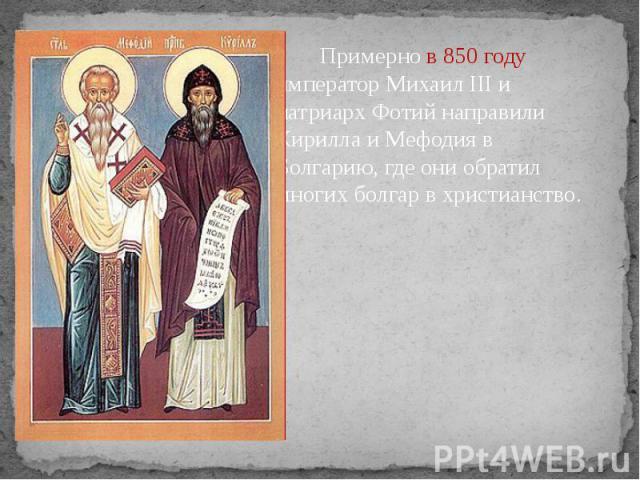 Примерно в 850 году император Михаил III и патриарх Фотий направили Кирилла и Мефодия в Болгарию, где они обратил многих болгар в христианство. Примерно в 850 году император Михаил III и патриарх Фотий направили Кирилла и Мефодия в Болгарию, где они…