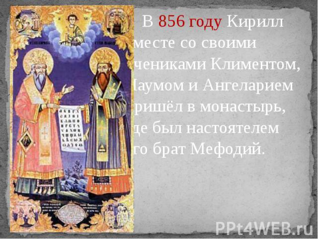 В856 году Кирилл вместе со своими учениками Климентом, Наумом и Ангеларием пришёл в монастырь, где был настоятелем его брат Мефодий. В856 году Кирилл вместе со своими учениками Климентом, Наумом и Ангеларием пришёл в монастырь, где был н…