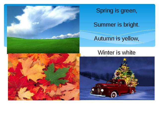 Spring is green, Summer is bright. Autumn is yellow, Winter is white