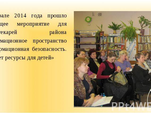 В феврале 2014 года прошло обучающее мероприятие для библиотекарей района «Информационное пространство и информационная безопасность. Интернет ресурсы для детей» В феврале 2014 года прошло обучающее мероприятие для библиотекарей района «Информационн…