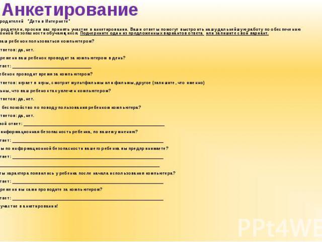 """Анкета для родителей """"Дети в Интернете"""" Анкета для родителей """"Дети в Интернете"""" Уважаемые родители, просим вас принять участие в анкетировании. Ваши ответы помогут выстроить нашу дальнейшую работу по обеспечению информационной бе…"""