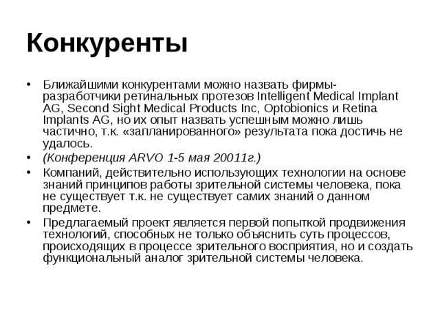 КонкурентыБлижайшими конкурентами можно назвать фирмы- разработчики ретинальных протезов Intelligent Medical Implant AG, Second Sight Medical Products Inc, Optobionics и Retina Implants AG, но их опыт назвать успешным можно лишь частично, т.к. «запл…