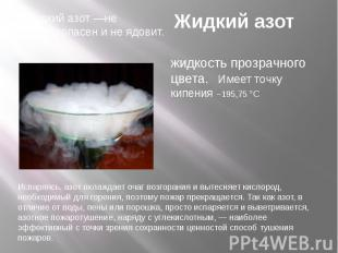 Жидкий азот Жидкий азот —не взрывоопасен и не ядовит.