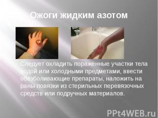 Ожоги жидким азотом Следует охладить поражённые участки тела водой или холодными