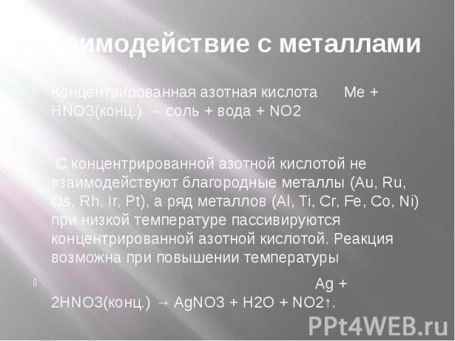 Взаимодействие с металлами Концентрированная азотная кислота Me + HNO3(конц.) → соль + вода + NO2 С концентрированной азотной кислотой не взаимодействуют благородные металлы (Au, Ru, Os, Rh, Ir, Pt), а ряд металлов (Al, Ti, Cr, Fe, Co, Ni) при низко…