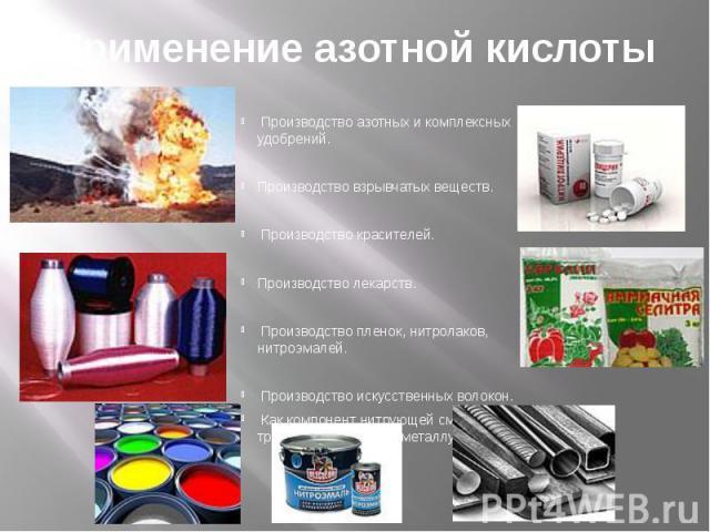 Применение азотной кислоты Производство азотных и комплексных удобрений. Производство взрывчатых веществ. Производство красителей. Производство лекарств. Производство пленок, нитролаков, нитроэмалей. Производство искусственных волокон. Как компонент…