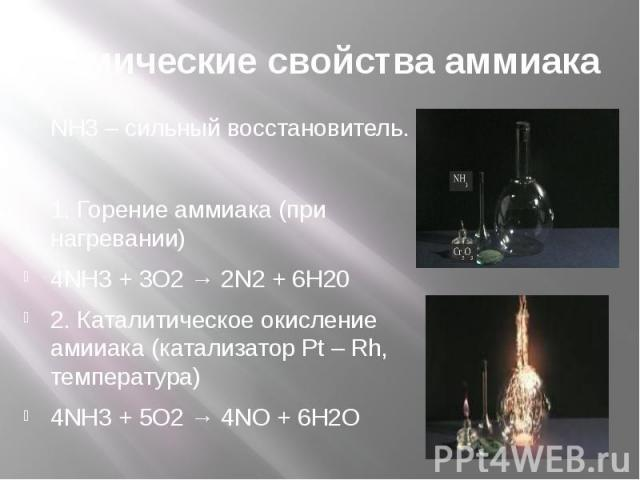 Химические свойства аммиака NH3 – сильный восстановитель. 1. Горение аммиака (при нагревании) 4NH3 + 3O2 → 2N2 + 6H20 2. Каталитическое окисление амииака (катализатор Pt – Rh, температура) 4NH3 + 5O2 → 4NO + 6H2O