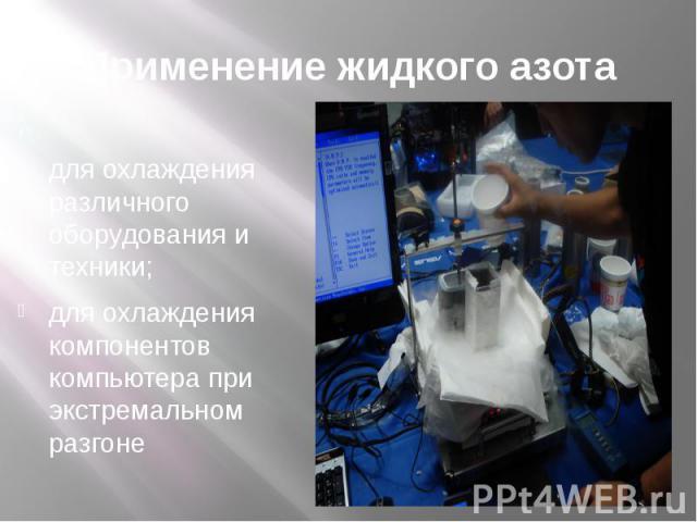 Применение жидкого азота ; для охлаждения различного оборудования и техники; для охлаждения компонентов компьютера при экстремальном разгоне