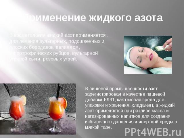 Применение жидкого азота В косметологии жидкий азот применяется . для лечения вульгарных, подошвенных и плоских бородавок, папиллом, гипертрофических рубцов, вульгарной угревой сыпи, розовых угрей.