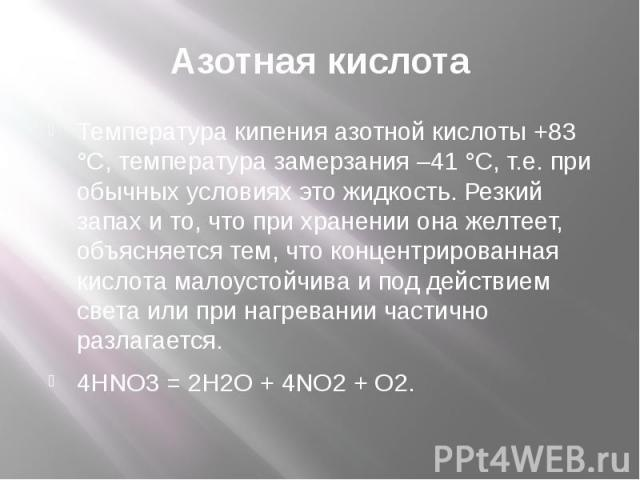Азотная кислота Температура кипения азотной кислоты +83 °С, температура замерзания –41 °С, т.е. при обычных условиях это жидкость. Резкий запах и то, что при хранении она желтеет, объясняется тем, что концентрированная кислота малоустойчива и под де…