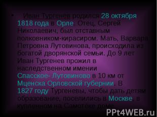 Иван Тургенев родился 28 октября 1818 года в Орле. Отец, Сергей Николаевич, был