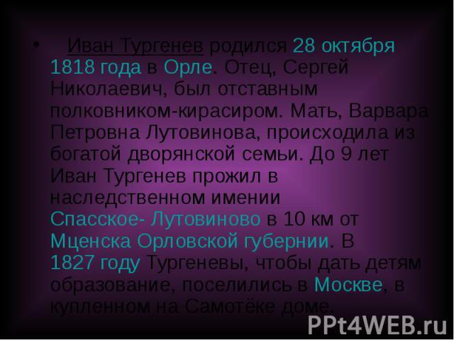Иван Тургенев родился 28 октября 1818 года в Орле. Отец, Сергей Николаевич, был отставным полковником-кирасиром. Мать, Варвара Петровна Лутовинова, происходила из богатой дворянской семьи. До 9 лет Иван Тургенев прожил в наследственном имении Спасск…