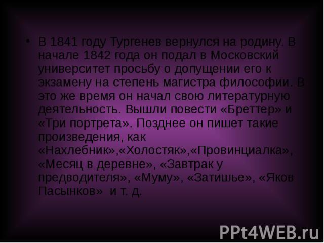 В 1841 году Тургенев вернулся на родину. В начале 1842 года он подал в Московский университет просьбу о допущении его к экзамену на степень магистра философии. В это же время он начал свою литературную деятельность. Вышли повести «Бреттер» и «Три по…
