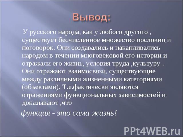 У русского народа, как у любого другого , существует бесчисленное множество пословиц и поговорок. Они создавались и накапливались народом в течении многовековой его истории и отражали его жизнь, условия труда ,культуру . Они отражают взаимосвязи, су…