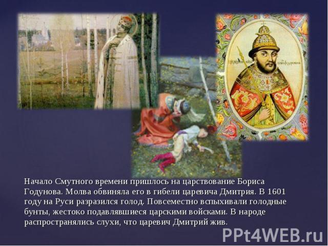 Начало Смутного времени пришлось на царствование Бориса Годунова. Молва обвиняла его в гибели царевича Дмитрия. В 1601 году на Руси разразился голод. Повсеместно вспыхивали голодные бунты, жестоко подавлявшиеся царскими войсками. В народе распростра…