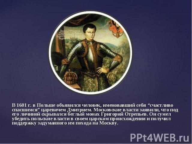 """В 1601 г. в Польше объявился человек, именовавший себя """"счастливо спасшимся"""" царевичем Дмитрием. Московские власти заявили, что под его личиной скрывался беглый монах Григорий Отрепьев. Он сумел убедить польские власти в своем царском происхождении …"""