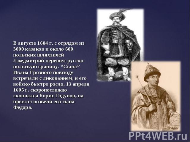 """В августе 1604 г. с отрядом из 3000 казаков и около 600 польских шляхтичей Лжедмитрий перешел русско-польскую границу. """"Сына"""" Ивана Грозного повсюду встречали с ликованием, и его войско быстро росло. 13 апреля 1605 г. скоропостижно скончался Борис Г…"""