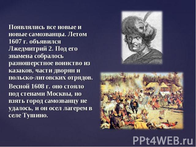 Появлялись все новые и новые самозванцы. Летом 1607 г. объявился Лжедмитрий 2. Под его знамена собралось разношерстное воинство из казаков, части дворян и польско-литовских отрядов. Появлялись все новые и новые самозванцы. Летом 1607 г. объявился Лж…