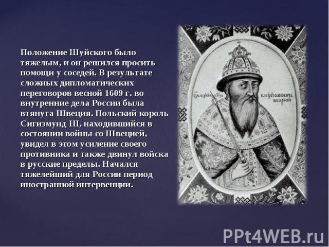 Положение Шуйского было тяжелым, и он решился просить помощи у соседей. В результате сложных дипломатических переговоров весной 1609 г. во внутренние дела России была втянута Швеция. Польский король Сигизмунд III, находившийся в состоянии войны со Ш…