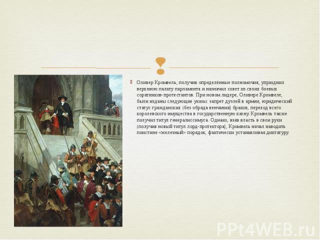 Оливер Кромвель, получив определённые полномочия, упразднил верхнюю палату парламента и назначил совет из своих боевых соратников-протестантов. При новом лидере, Оливере Кромвеле, были изданы следующие указы: запрет дуэлей в армии, юридический стату…