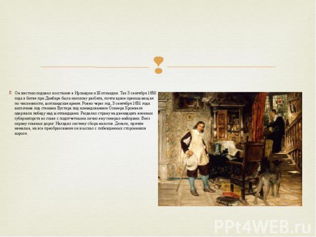 Он жестоко подавил восстания в Ирландии и Шотландии. Так 3 сентября 1650 года в битве при Данбаре была наголову разбита, почти вдвое превышающая по численности, шотландская армия. Ровно через год, 3 сентября 1651 года англичане под стенами Вустера п…