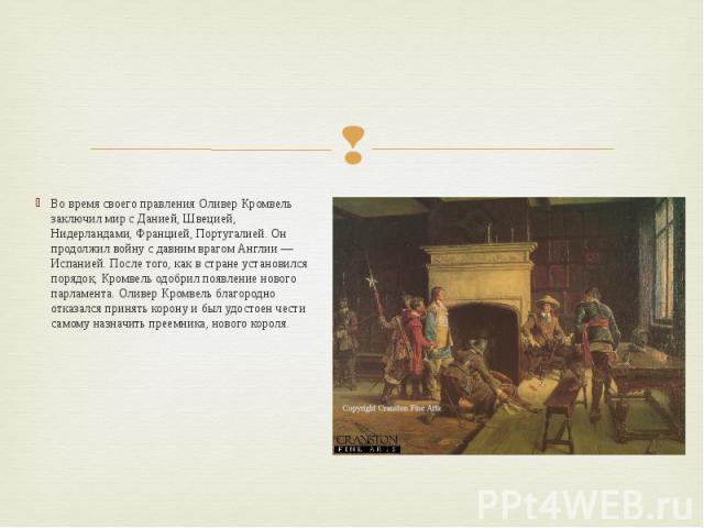 Во время своего правления Оливер Кромвель заключил мир с Данией, Швецией, Нидерландами, Францией, Португалией. Он продолжил войну с давним врагом Англии — Испанией. После того, как в стране установился порядок, Кромвель одобрил появление нового парл…