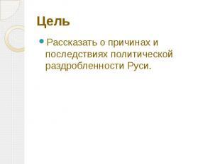 Цель Рассказать о причинах и последствиях политической раздробленности Руси.