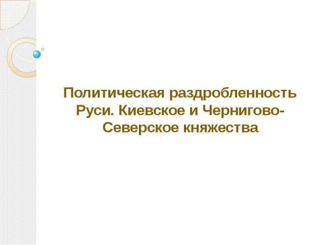 Политическая раздробленность Руси. Киевское и Чернигово-Северское княжества