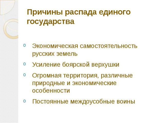 Причины распада единого государства Экономическая самостоятельность русских земель Усиление боярской верхушки Огромная территория, различные природные и экономические особенности Постоянные междоусобные воины