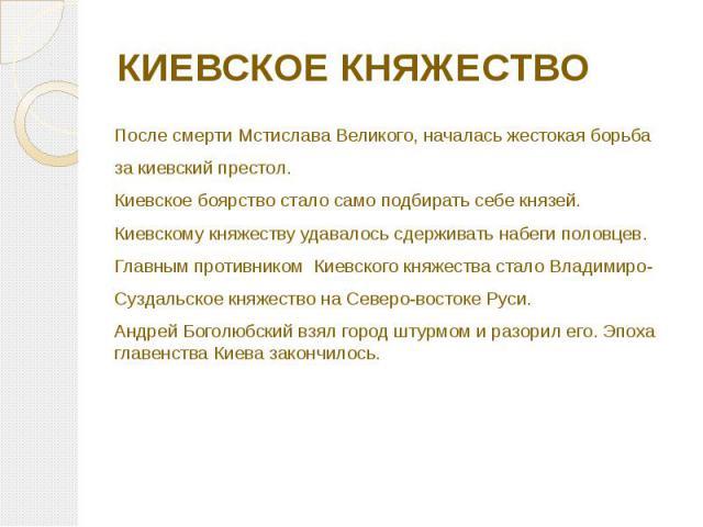 КИЕВСКОЕ КНЯЖЕСТВО После смерти Мстислава Великого, началась жестокая борьба за киевский престол. Киевское боярство стало само подбирать себе князей. Киевскому княжеству удавалось сдерживать набеги половцев. Главным противником Киевского княжества с…
