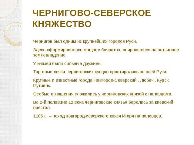 ЧЕРНИГОВО-СЕВЕРСКОЕ КНЯЖЕСТВО Чернигов был одним из крупнейших городов Руси. Здесь сформировалось мощное боярство, опиравшееся на вотчинное землевладение. У князей были сильные дружины. Торговые связи черниговских купцов простирались по всей Руси. К…