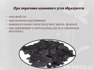 При перегонке каменного угля образуются: коксовый газ надсмольная вода (аммиак)
