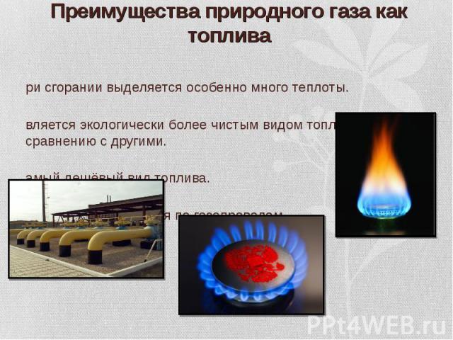 При сгорании выделяется особенно много теплоты. При сгорании выделяется особенно много теплоты. Является экологически более чистым видом топлива по сравнению с другими. Самый дешёвый вид топлива. Легко транспортируется по газопроводам.