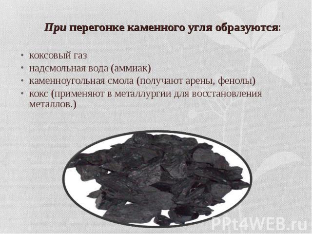 При перегонке каменного угля образуются: коксовый газ надсмольная вода (аммиак) каменноугольная смола (получают арены, фенолы) кокс (применяют в металлургии для восстановления металлов.)