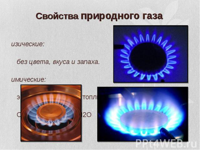 Физические: Физические: без цвета, вкуса и запаха. Химические: экологически чистое топливо СН4 + О2 СО2 + Н2О