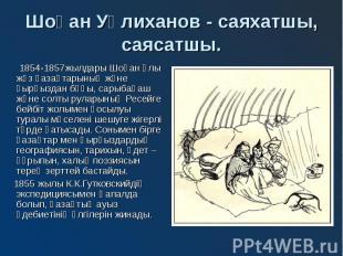 Шоқан Уәлиханов - саяхатшы, саясатшы. 1854-1857жылдары Шоқан Ұлы жүз қазақтарыны