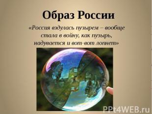 Образ России «Россия вздулась пузырем – вообще стала в войну, как пузырь, надува