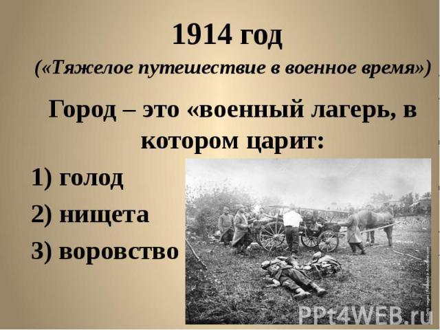 1914 год («Тяжелое путешествие в военное время») Город – это «военный лагерь, в котором царит: голод нищета воровство