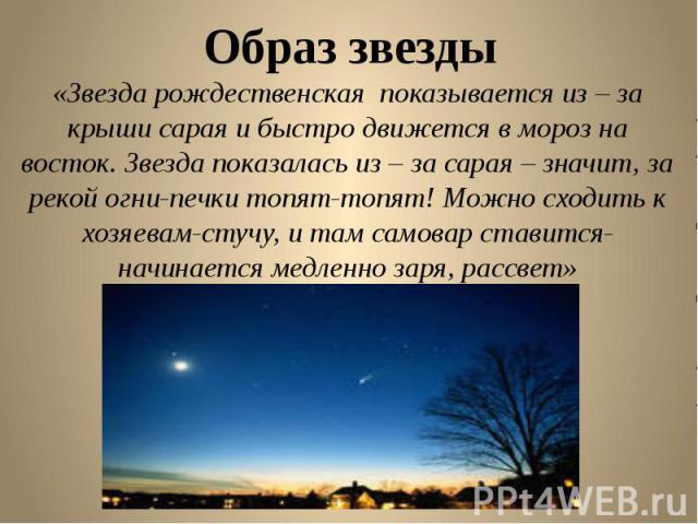 Образ звезды «Звезда рождественская показывается из – за крыши сарая и быстро движется в мороз на восток. Звезда показалась из – за сарая – значит, за рекой огни-печки топят-топят! Можно сходить к хозяевам-стучу, и там самовар ставится-начинается ме…