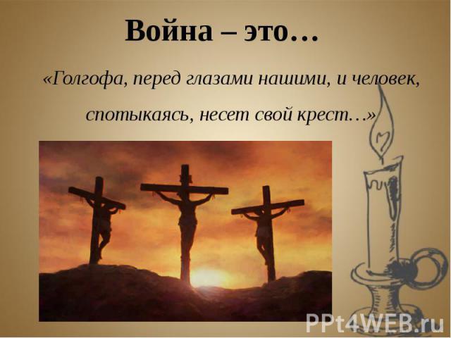 Война – это… «Голгофа, перед глазами нашими, и человек, спотыкаясь, несет свой крест…»