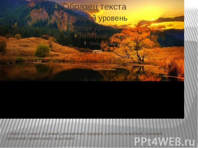 – Какой лес осенью? (Красивый, разноцветный, нарядный, расписной, волшебный, сказочный, прекрасный, удивительный, загадочный.)