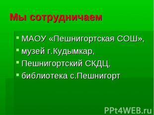 Мы сотрудничаем МАОУ «Пешнигортская СОШ», музей г.Кудымкар, Пешнигортский СКДЦ,